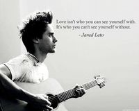 """""""Love isn't who you can see yourself with. It's who you can't see yourself without.""""~Jared Leto"""