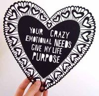 your crazy emotional needs give my life purpose #valentine